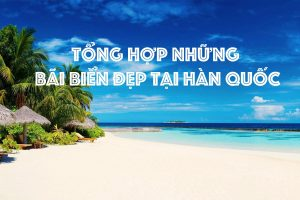 TOP NHỮNG BÃI BIỂN ĐẸP ĐẾN NGÚT NGÀN TẠI HÀN QUỐC